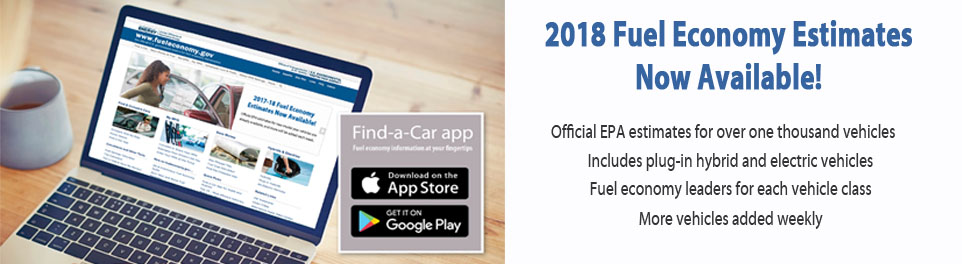 2018 Fuel Economy Estimates Now Available!  Official EPA estimates for more than 1000 new models, Includes plug-in hybrid and electric vehicles.  Fuel economy leaders for each class. More vehicles added weekly